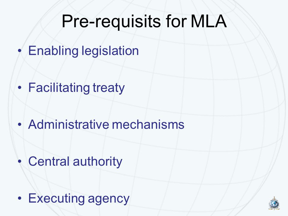Pre-requisits for MLA Enabling legislation Facilitating treaty Administrative mechanisms Central authority Executing agency