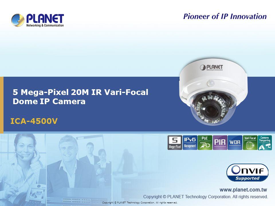 ICA-4500V 5 Mega-Pixel 20M IR Vari-Focal Dome IP Camera Copyright © PLANET Technology Corporation. All rights reserved.
