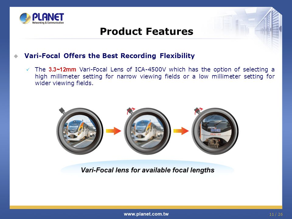 11 / 26 Product Features  Vari-Focal Offers the Best Recording Flexibility The 3.3~12mm Vari-Focal Lens of ICA-4500V which has the option of selectin