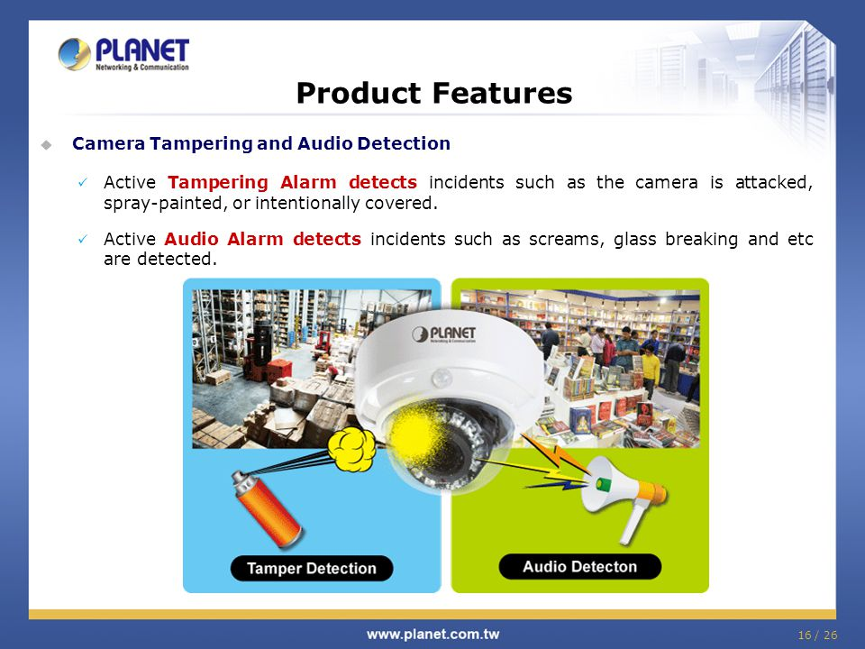 16 / 26 Product Features  Camera Tampering and Audio Detection Active Tampering Alarm detects incidents such as the camera is attacked, spray-painted