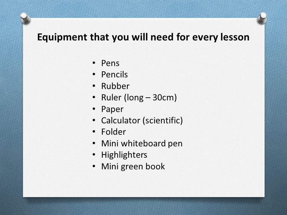 Equipment that you will need for every lesson Pens Pencils Rubber Ruler (long – 30cm) Paper Calculator (scientific) Folder Mini whiteboard pen Highlighters Mini green book