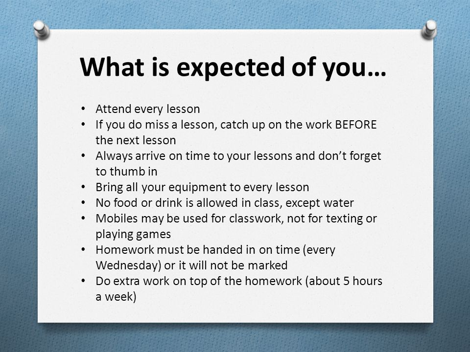 What is expected of you… Attend every lesson If you do miss a lesson, catch up on the work BEFORE the next lesson Always arrive on time to your lessons and don't forget to thumb in Bring all your equipment to every lesson No food or drink is allowed in class, except water Mobiles may be used for classwork, not for texting or playing games Homework must be handed in on time (every Wednesday) or it will not be marked Do extra work on top of the homework (about 5 hours a week)