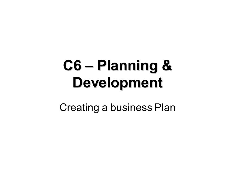 C6 - Creating a business plan Aims: To convey why a plan may be useful, what a plan is intended for and how to write one.