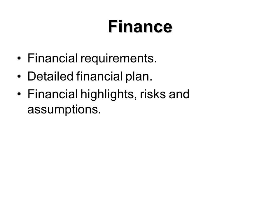 Finance Financial requirements. Detailed financial plan. Financial highlights, risks and assumptions.