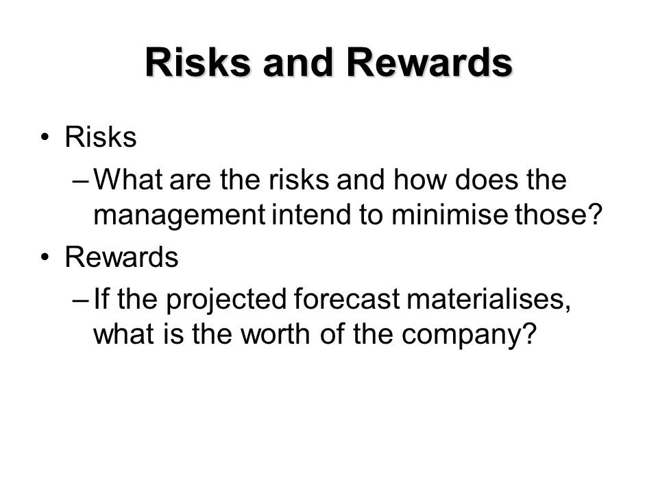 Risks and Rewards Risks –What are the risks and how does the management intend to minimise those? Rewards –If the projected forecast materialises, wha