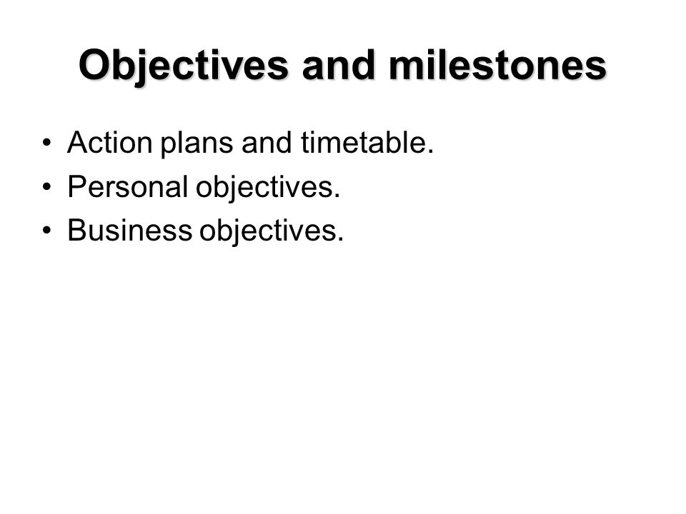 Objectives and milestones Action plans and timetable. Personal objectives. Business objectives.