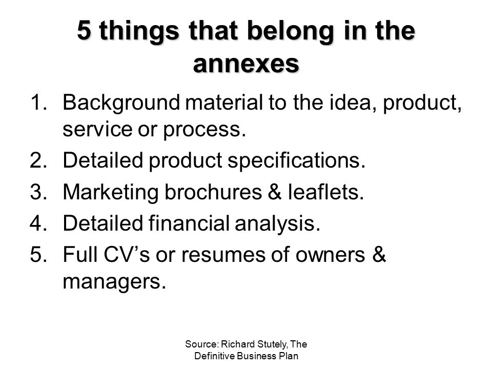 Source: Richard Stutely, The Definitive Business Plan 5 things that belong in the annexes 1.Background material to the idea, product, service or proce