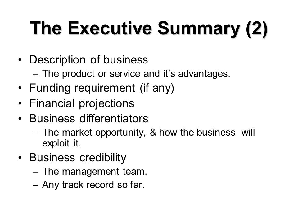 The Executive Summary (2) Description of business –The product or service and it's advantages. Funding requirement (if any) Financial projections Busi