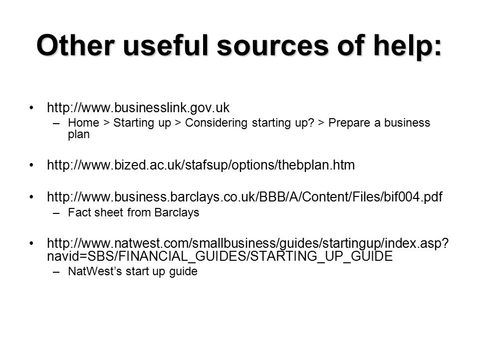 Other useful sources of help: http://www.businesslink.gov.uk –Home > Starting up > Considering starting up? > Prepare a business plan http://www.bized