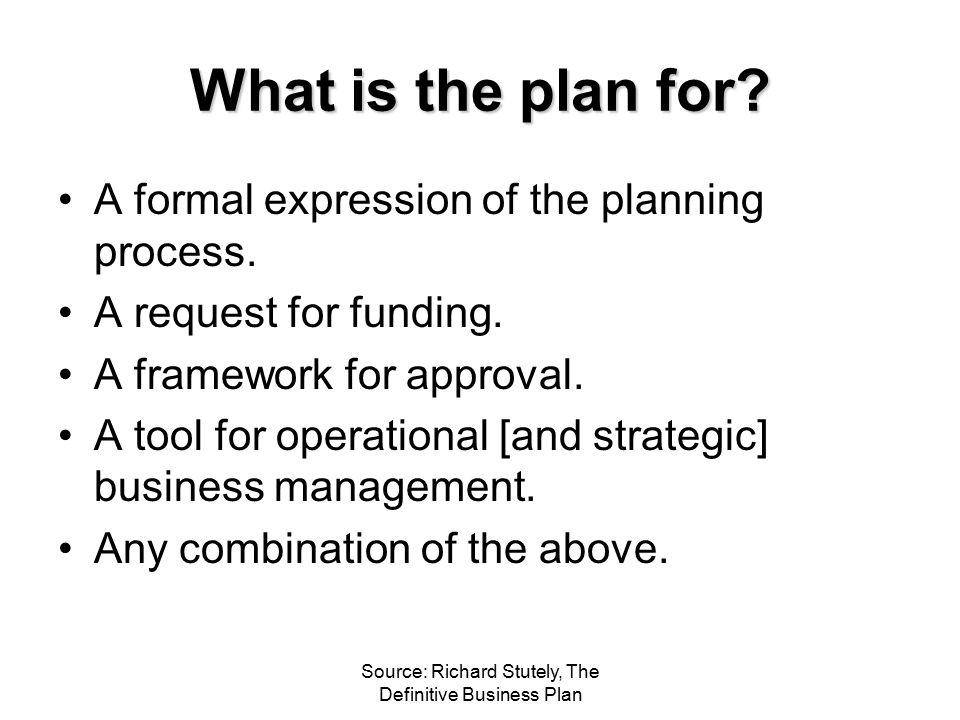 Source: Richard Stutely, The Definitive Business Plan What is the plan for? A formal expression of the planning process. A request for funding. A fram