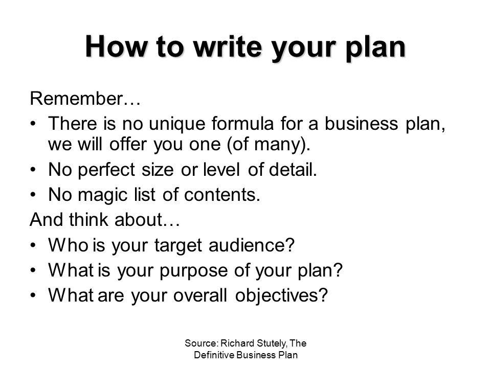 Source: Richard Stutely, The Definitive Business Plan How to write your plan Remember… There is no unique formula for a business plan, we will offer y