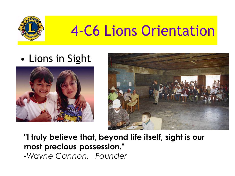 4-C6 Lions Orientation Lions in Sight I truly believe that, beyond life itself, sight is our most precious possession. -Wayne Cannon, Founder
