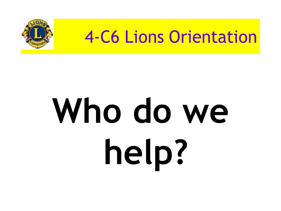 4-C6 Lions Orientation Who do we help