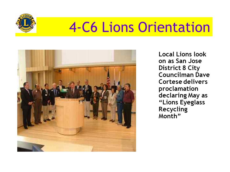 Local Lions look on as San Jose District 8 City Councilman Dave Cortese delivers proclamation declaring May as Lions Eyeglass Recycling Month 4-C6 Lions Orientation