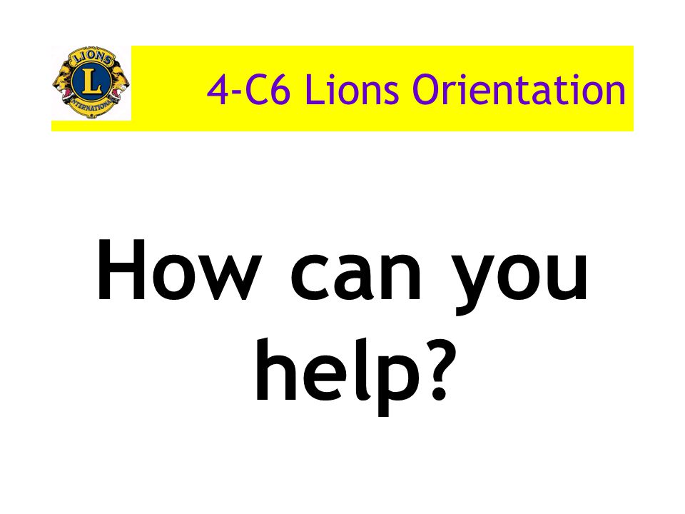 4-C6 Lions Orientation How can you help
