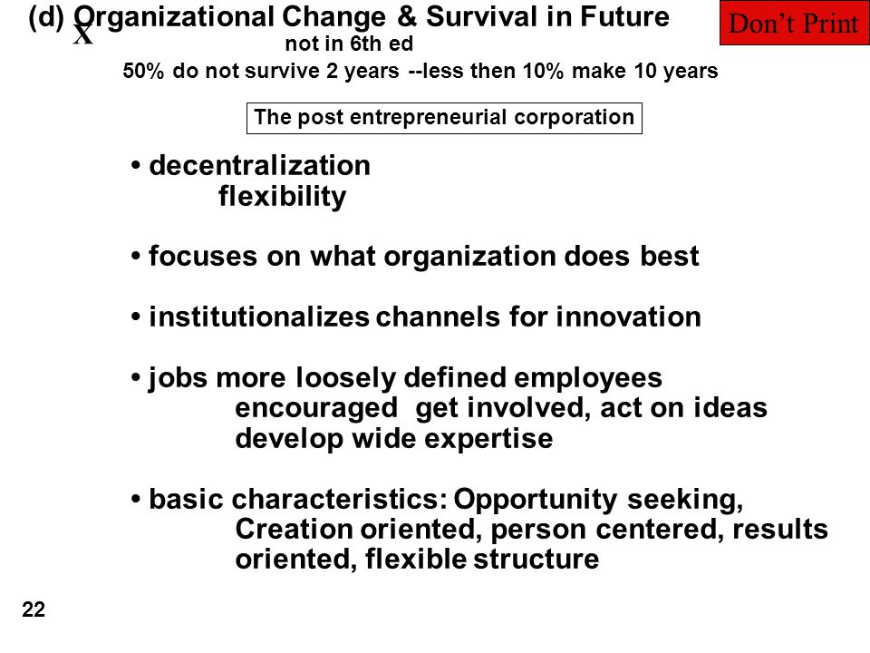 (d) Organizational Change & Survival in Future not in 6th ed The post entrepreneurial corporation decentralization flexibility focuses on what organization does best institutionalizes channels for innovation jobs more loosely defined employees encouraged get involved, act on ideas develop wide expertise basic characteristics: Opportunity seeking, Creation oriented, person centered, results oriented, flexible structure 50% do not survive 2 years --less then 10% make 10 years 22 X Don't Print