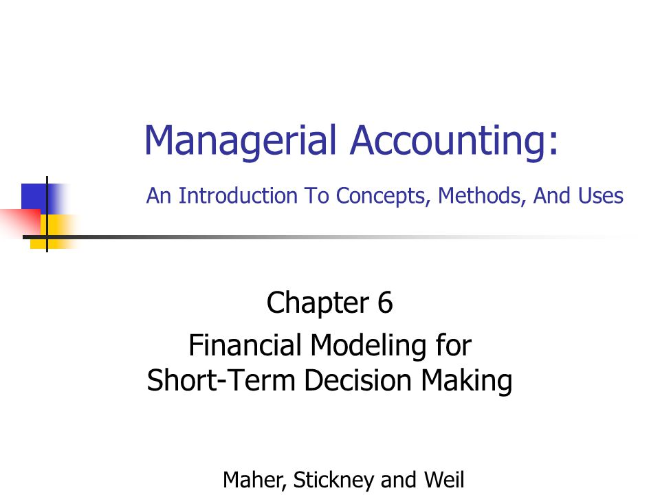Managerial Accounting: An Introduction To Concepts, Methods, And Uses Chapter 6 Financial Modeling for Short-Term Decision Making Maher, Stickney and