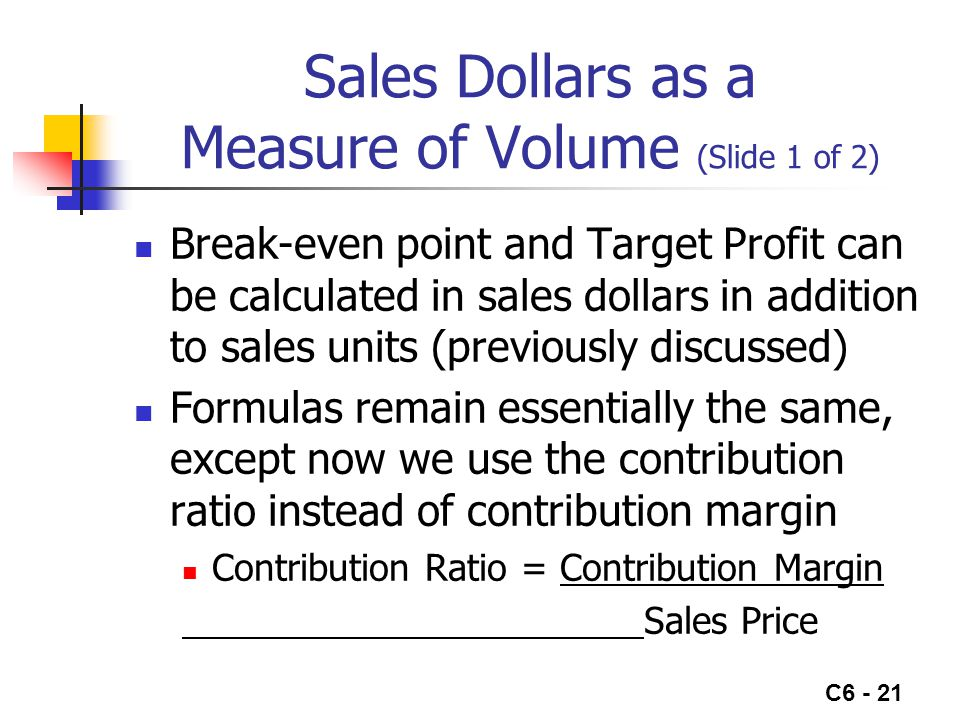 C6 - 21 Sales Dollars as a Measure of Volume (Slide 1 of 2) Break-even point and Target Profit can be calculated in sales dollars in addition to sales
