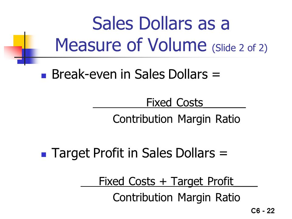 C6 - 22 Sales Dollars as a Measure of Volume (Slide 2 of 2) Break-even in Sales Dollars = Fixed Costs_______ Contribution Margin Ratio Target Profit in Sales Dollars = Fixed Costs + Target Profit____ Contribution Margin Ratio
