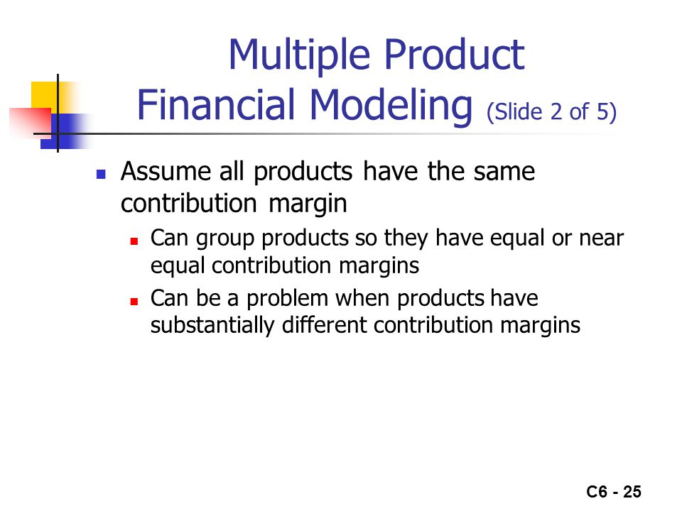 C6 - 25 Multiple Product Financial Modeling (Slide 2 of 5) Assume all products have the same contribution margin Can group products so they have equal