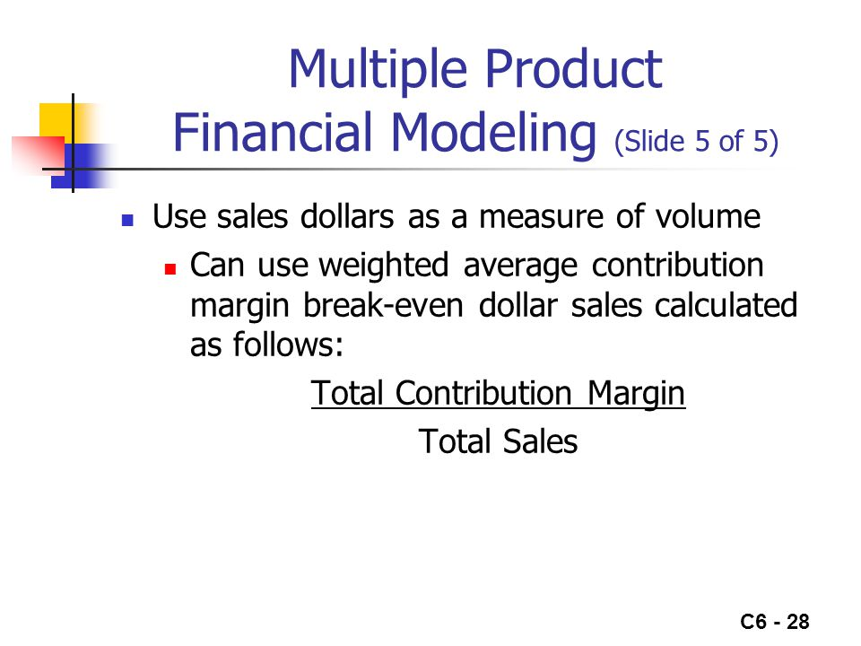 C6 - 28 Multiple Product Financial Modeling (Slide 5 of 5) Use sales dollars as a measure of volume Can use weighted average contribution margin break-even dollar sales calculated as follows: Total Contribution Margin Total Sales