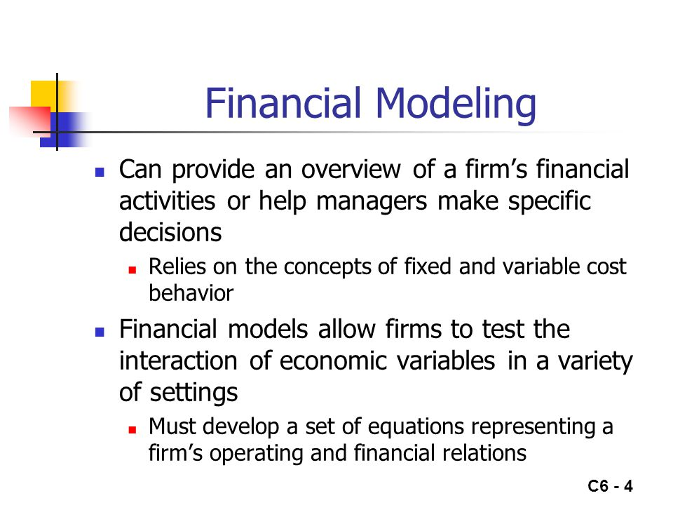 C6 - 4 Financial Modeling Can provide an overview of a firm's financial activities or help managers make specific decisions Relies on the concepts of