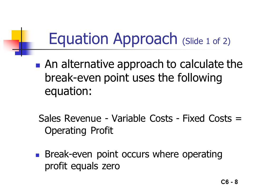 C6 - 8 Equation Approach (Slide 1 of 2) An alternative approach to calculate the break-even point uses the following equation: Sales Revenue - Variable Costs - Fixed Costs = Operating Profit Break-even point occurs where operating profit equals zero