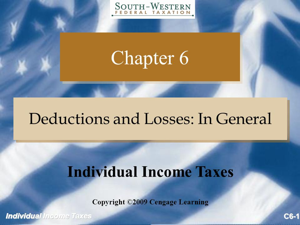 Individual Income Taxes C6-1 Chapter 6 Deductions and Losses: In General Copyright ©2009 Cengage Learning Individual Income Taxes
