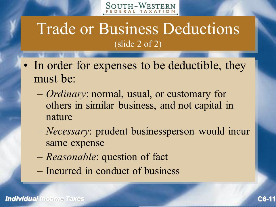 Individual Income Taxes C6-11 Trade or Business Deductions (slide 2 of 2) In order for expenses to be deductible, they must be: –Ordinary: normal, usual, or customary for others in similar business, and not capital in nature –Necessary: prudent businessperson would incur same expense –Reasonable: question of fact –Incurred in conduct of business In order for expenses to be deductible, they must be: –Ordinary: normal, usual, or customary for others in similar business, and not capital in nature –Necessary: prudent businessperson would incur same expense –Reasonable: question of fact –Incurred in conduct of business