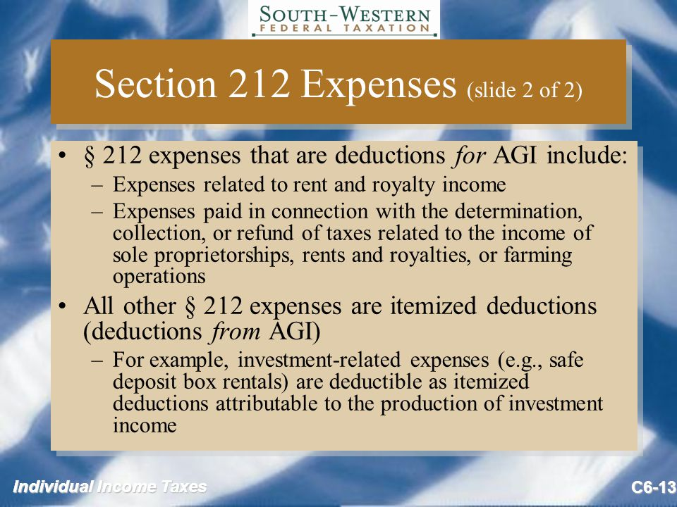 Individual Income Taxes C6-13 Section 212 Expenses (slide 2 of 2) § 212 expenses that are deductions for AGI include: –Expenses related to rent and royalty income –Expenses paid in connection with the determination, collection, or refund of taxes related to the income of sole proprietorships, rents and royalties, or farming operations All other § 212 expenses are itemized deductions (deductions from AGI) –For example, investment-related expenses (e.g., safe deposit box rentals) are deductible as itemized deductions attributable to the production of investment income § 212 expenses that are deductions for AGI include: –Expenses related to rent and royalty income –Expenses paid in connection with the determination, collection, or refund of taxes related to the income of sole proprietorships, rents and royalties, or farming operations All other § 212 expenses are itemized deductions (deductions from AGI) –For example, investment-related expenses (e.g., safe deposit box rentals) are deductible as itemized deductions attributable to the production of investment income