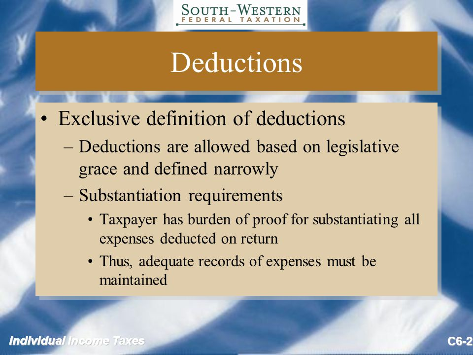 C6-2 Deductions Exclusive definition of deductions –Deductions are allowed based on legislative grace and defined narrowly –Substantiation requirements Taxpayer has burden of proof for substantiating all expenses deducted on return Thus, adequate records of expenses must be maintained Exclusive definition of deductions –Deductions are allowed based on legislative grace and defined narrowly –Substantiation requirements Taxpayer has burden of proof for substantiating all expenses deducted on return Thus, adequate records of expenses must be maintained