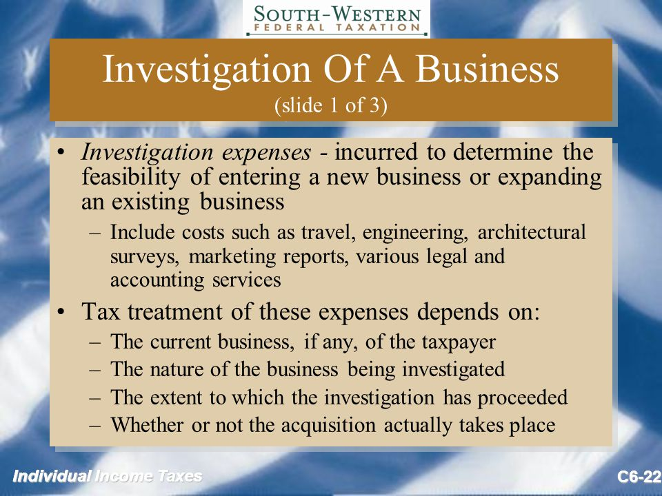 Individual Income Taxes C6-22 Investigation Of A Business (slide 1 of 3) Investigation expenses - incurred to determine the feasibility of entering a new business or expanding an existing business –Include costs such as travel, engineering, architectural surveys, marketing reports, various legal and accounting services Tax treatment of these expenses depends on: –The current business, if any, of the taxpayer –The nature of the business being investigated –The extent to which the investigation has proceeded –Whether or not the acquisition actually takes place Investigation expenses - incurred to determine the feasibility of entering a new business or expanding an existing business –Include costs such as travel, engineering, architectural surveys, marketing reports, various legal and accounting services Tax treatment of these expenses depends on: –The current business, if any, of the taxpayer –The nature of the business being investigated –The extent to which the investigation has proceeded –Whether or not the acquisition actually takes place