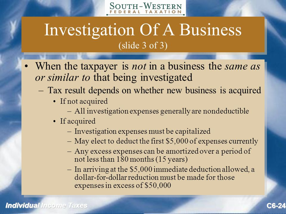 Individual Income Taxes C6-24 Investigation Of A Business (slide 3 of 3) When the taxpayer is not in a business the same as or similar to that being investigated –Tax result depends on whether new business is acquired If not acquired –All investigation expenses generally are nondeductible If acquired –Investigation expenses must be capitalized –May elect to deduct the first $5,000 of expenses currently –Any excess expenses can be amortized over a period of not less than 180 months (15 years) –In arriving at the $5,000 immediate deduction allowed, a dollar-for-dollar reduction must be made for those expenses in excess of $50,000 When the taxpayer is not in a business the same as or similar to that being investigated –Tax result depends on whether new business is acquired If not acquired –All investigation expenses generally are nondeductible If acquired –Investigation expenses must be capitalized –May elect to deduct the first $5,000 of expenses currently –Any excess expenses can be amortized over a period of not less than 180 months (15 years) –In arriving at the $5,000 immediate deduction allowed, a dollar-for-dollar reduction must be made for those expenses in excess of $50,000