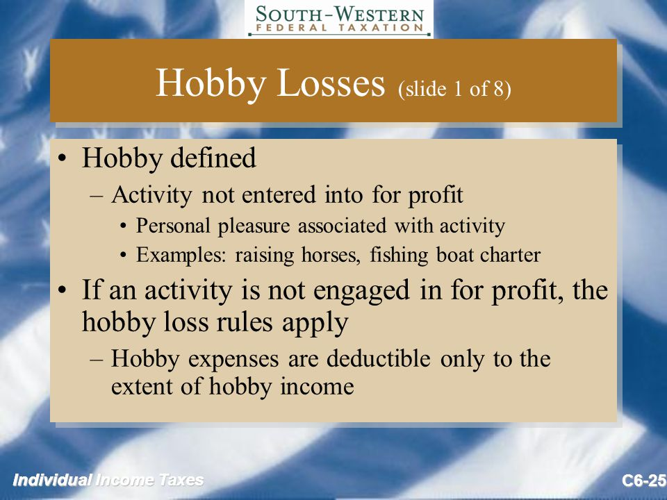 Individual Income Taxes C6-25 Hobby Losses (slide 1 of 8) Hobby defined –Activity not entered into for profit Personal pleasure associated with activity Examples: raising horses, fishing boat charter If an activity is not engaged in for profit, the hobby loss rules apply –Hobby expenses are deductible only to the extent of hobby income Hobby defined –Activity not entered into for profit Personal pleasure associated with activity Examples: raising horses, fishing boat charter If an activity is not engaged in for profit, the hobby loss rules apply –Hobby expenses are deductible only to the extent of hobby income