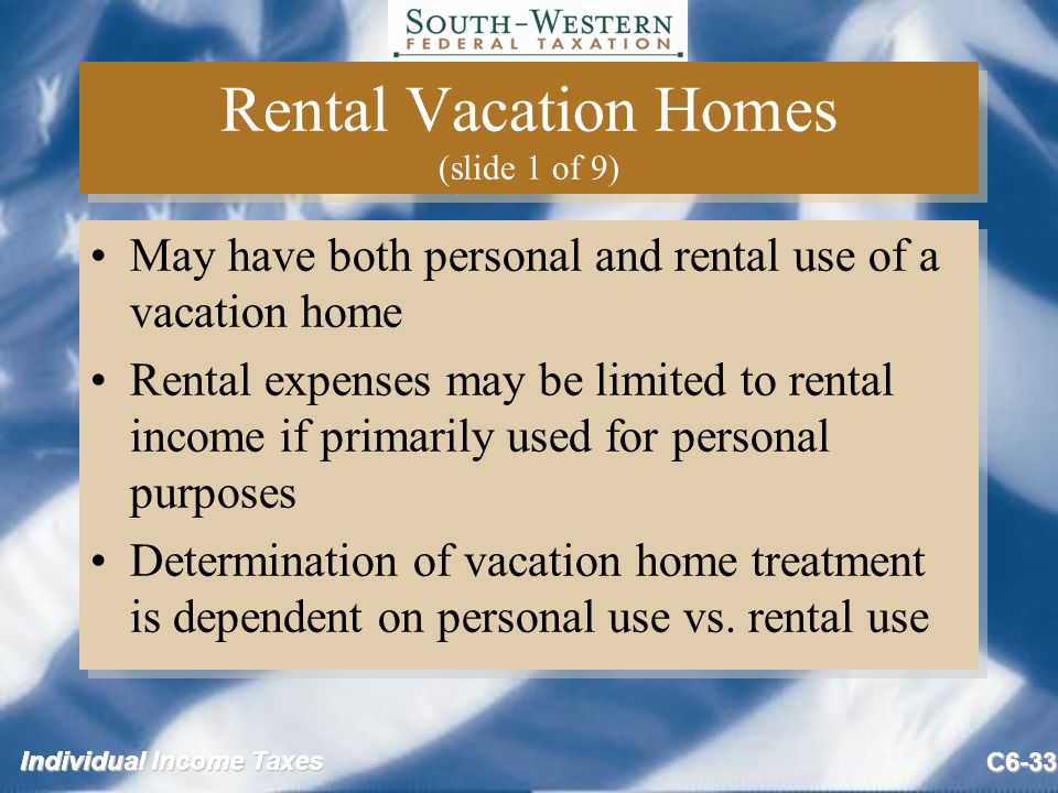 Individual Income Taxes C6-33 Rental Vacation Homes (slide 1 of 9) May have both personal and rental use of a vacation home Rental expenses may be limited to rental income if primarily used for personal purposes Determination of vacation home treatment is dependent on personal use vs.