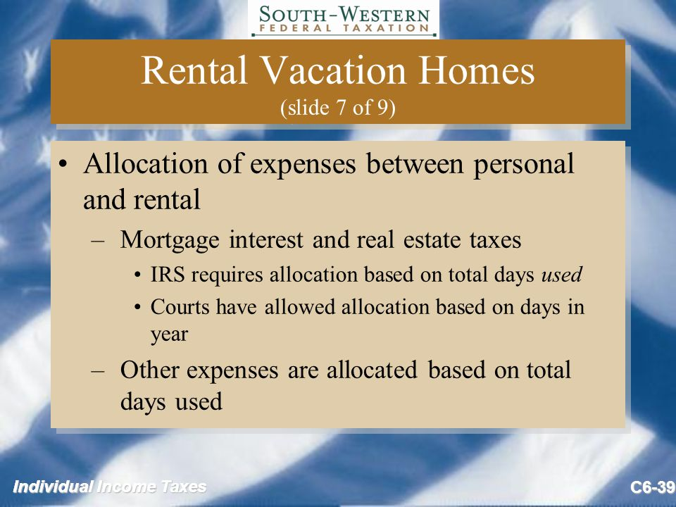 Individual Income Taxes C6-39 Rental Vacation Homes (slide 7 of 9) Allocation of expenses between personal and rental –Mortgage interest and real estate taxes IRS requires allocation based on total days used Courts have allowed allocation based on days in year –Other expenses are allocated based on total days used Allocation of expenses between personal and rental –Mortgage interest and real estate taxes IRS requires allocation based on total days used Courts have allowed allocation based on days in year –Other expenses are allocated based on total days used