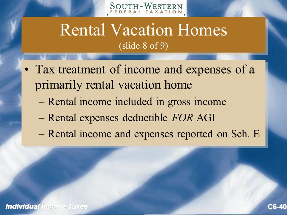 Individual Income Taxes C6-40 Rental Vacation Homes (slide 8 of 9) Tax treatment of income and expenses of a primarily rental vacation home –Rental income included in gross income –Rental expenses deductible FOR AGI –Rental income and expenses reported on Sch.