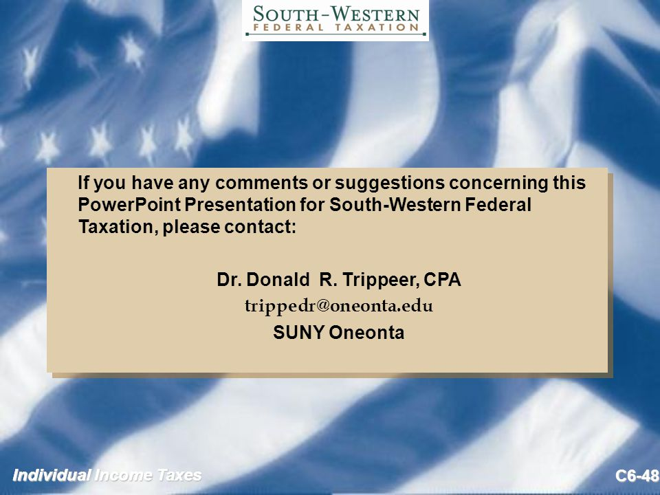 Individual Income Taxes C6-48 If you have any comments or suggestions concerning this PowerPoint Presentation for South-Western Federal Taxation, please contact: Dr.