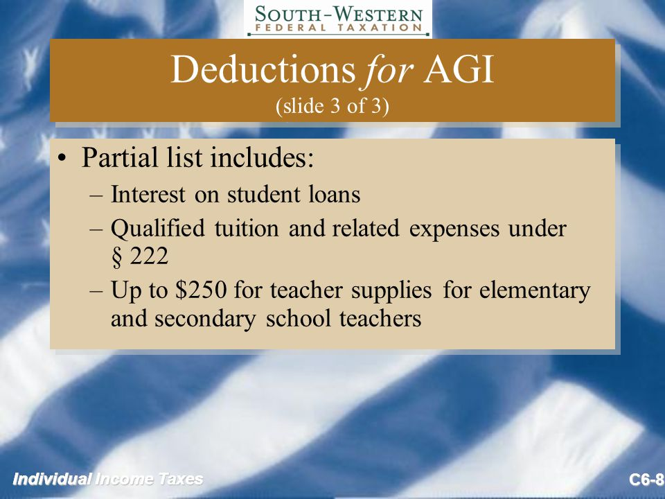 Individual Income Taxes C6-8 Deductions for AGI (slide 3 of 3) Partial list includes: –Interest on student loans –Qualified tuition and related expenses under § 222 –Up to $250 for teacher supplies for elementary and secondary school teachers Partial list includes: –Interest on student loans –Qualified tuition and related expenses under § 222 –Up to $250 for teacher supplies for elementary and secondary school teachers