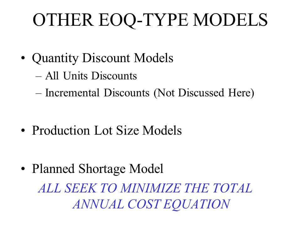 OTHER EOQ-TYPE MODELS Quantity Discount Models –All Units Discounts –Incremental Discounts (Not Discussed Here) Production Lot Size Models Planned Sho