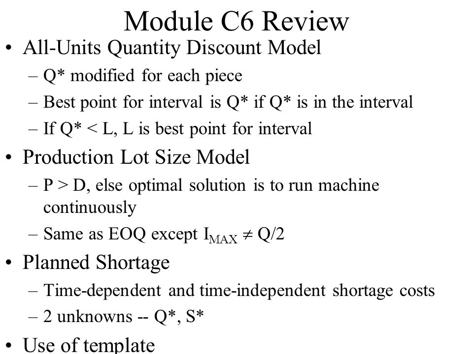 Module C6 Review All-Units Quantity Discount Model –Q* modified for each piece –Best point for interval is Q* if Q* is in the interval –If Q* < L, L i