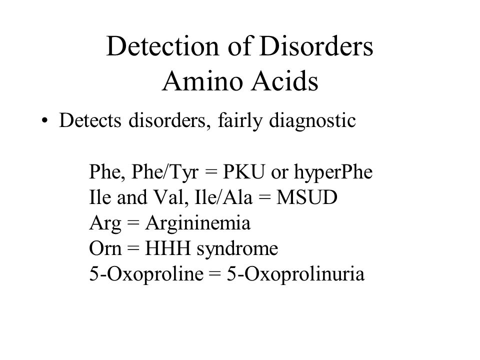 Detection of Disorders Amino Acids Detects disorders, fairly diagnostic Phe, Phe/Tyr = PKU or hyperPhe Ile and Val, Ile/Ala = MSUD Arg = Argininemia O
