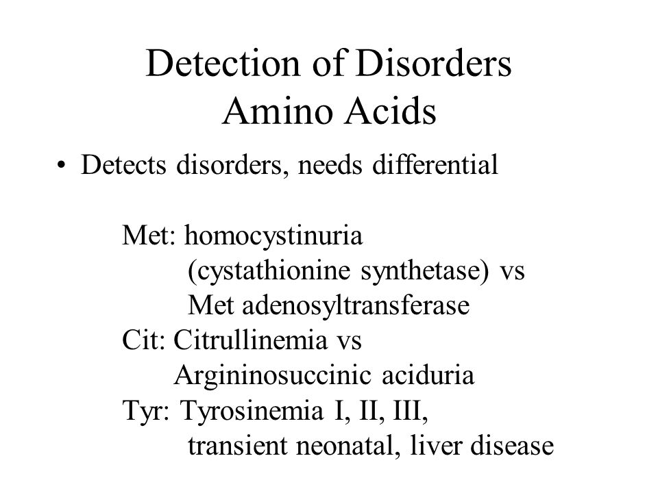 Detection of Disorders Amino Acids Detects disorders, needs differential Met: homocystinuria (cystathionine synthetase) vs Met adenosyltransferase Cit
