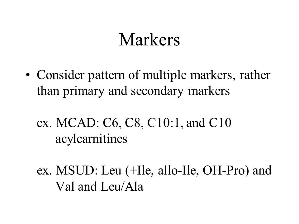 Markers Consider pattern of multiple markers, rather than primary and secondary markers ex. MCAD: C6, C8, C10:1, and C10 acylcarnitines ex. MSUD: Leu
