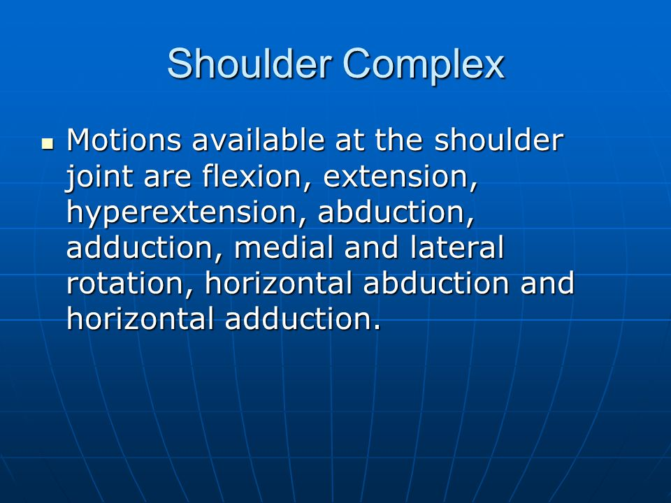 Shoulder Complex Motions available at the shoulder joint are flexion, extension, hyperextension, abduction, adduction, medial and lateral rotation, ho