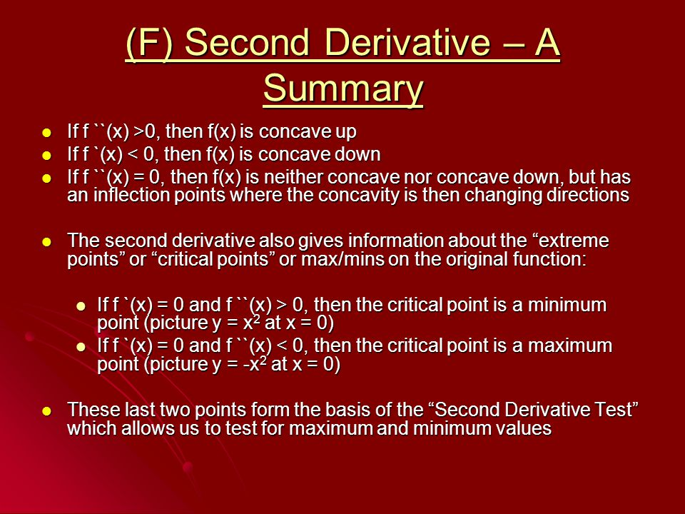 (F) Second Derivative – A Summary If f ``(x) >0, then f(x) is concave up If f ``(x) >0, then f(x) is concave up If f `(x) < 0, then f(x) is concave down If f `(x) < 0, then f(x) is concave down If f ``(x) = 0, then f(x) is neither concave nor concave down, but has an inflection points where the concavity is then changing directions If f ``(x) = 0, then f(x) is neither concave nor concave down, but has an inflection points where the concavity is then changing directions The second derivative also gives information about the extreme points or critical points or max/mins on the original function: The second derivative also gives information about the extreme points or critical points or max/mins on the original function: If f `(x) = 0 and f ``(x) > 0, then the critical point is a minimum point (picture y = x 2 at x = 0) If f `(x) = 0 and f ``(x) > 0, then the critical point is a minimum point (picture y = x 2 at x = 0) If f `(x) = 0 and f ``(x) < 0, then the critical point is a maximum point (picture y = -x 2 at x = 0) If f `(x) = 0 and f ``(x) < 0, then the critical point is a maximum point (picture y = -x 2 at x = 0) These last two points form the basis of the Second Derivative Test which allows us to test for maximum and minimum values These last two points form the basis of the Second Derivative Test which allows us to test for maximum and minimum values