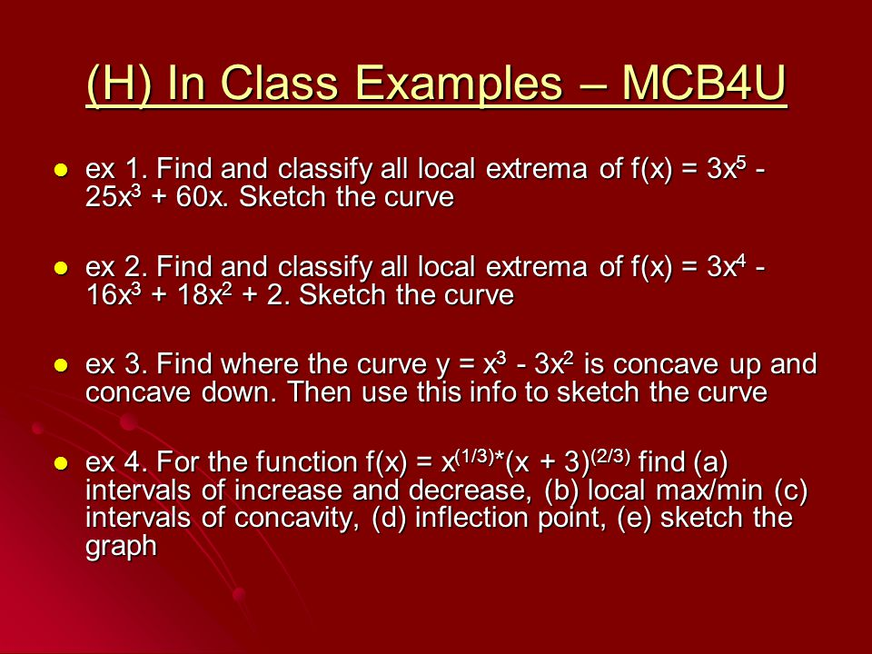 (H) In Class Examples – MCB4U ex 1. Find and classify all local extrema of f(x) = 3x 5 - 25x 3 + 60x. Sketch the curve ex 1. Find and classify all loc