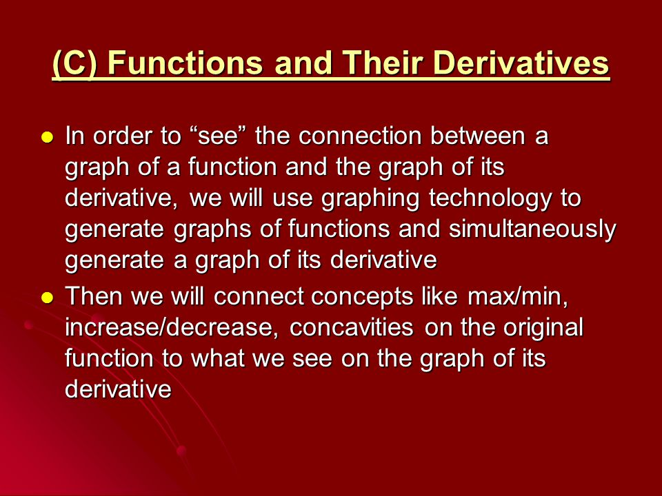 (C) Functions and Their Derivatives In order to see the connection between a graph of a function and the graph of its derivative, we will use graphing technology to generate graphs of functions and simultaneously generate a graph of its derivative In order to see the connection between a graph of a function and the graph of its derivative, we will use graphing technology to generate graphs of functions and simultaneously generate a graph of its derivative Then we will connect concepts like max/min, increase/decrease, concavities on the original function to what we see on the graph of its derivative Then we will connect concepts like max/min, increase/decrease, concavities on the original function to what we see on the graph of its derivative