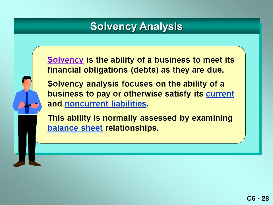 C6 - 28 Solvency Analysis Solvency is the ability of a business to meet its financial obligations (debts) as they are due.