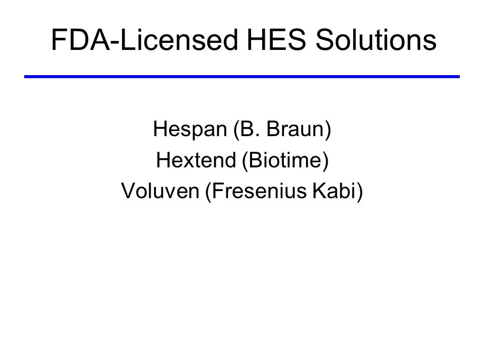 Licensed HES Solutions Hespan, Hextend, Voluven Derived from maize starch (amylopectin) Vehicles –Hespan: normal saline –Hextend: lactated electrolyte solution –Voluven: normal saline Different chemical structure –Molecular weight (MW) –C 2 /C 6 ratio (number of hydroxyethyl (CH 2 CH 2 OH) groups at C 2 vs.